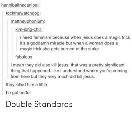 Magic Trick: hannibalthecanibal:  tockthewatchdog:  mattheuphonium:  kim-jong-chill:  i need feminism because when jesus does a magic trick  it's a goddamn miracle but when a woman does a  magic trick she gets burned at the stake  fabulous  i mean they did also kill jesus. that was a pretty significant  thing that happened. like i understand where you're coming  from here but they very much did kill jesus  they killed him a little  he got better Double Standards