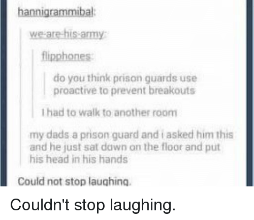 memes: hannigrammibal  we are his army  flipphones  do you think prison guards use  proactive to prevent breakouts  Ihad to walk to another room  my dads a prison guard and asked him this  and he just sat dawn on the floor and put  his head in his hands  Could not stop laughing. Couldn't stop laughing.