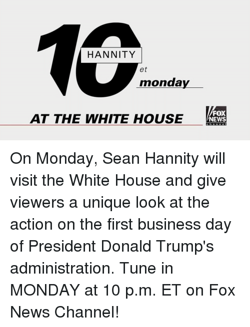 Sean Hannity: HANNITY  et  monday  AT THE WHITE HOUSE  FOX  NEWS On Monday, Sean Hannity will visit the White House and give viewers a unique look at the action on the first business day of President Donald Trump's administration. Tune in MONDAY at 10 p.m. ET on Fox News Channel!