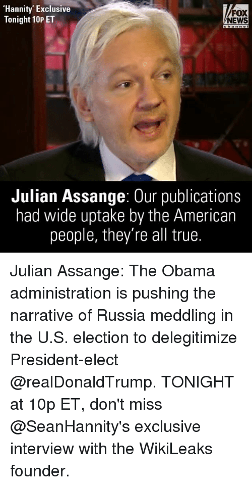 Memes, Russia, and Narrate: Hannity Exclusive  FOX  Tonight 10P ET  NEWS  Julian Assange: Our publications  had wide uptake by the American  people, they're all true. Julian Assange: The Obama administration is pushing the narrative of Russia meddling in the U.S. election to delegitimize President-elect @realDonaldTrump. TONIGHT at 10p ET, don't miss @SeanHannity's exclusive interview with the WikiLeaks founder.