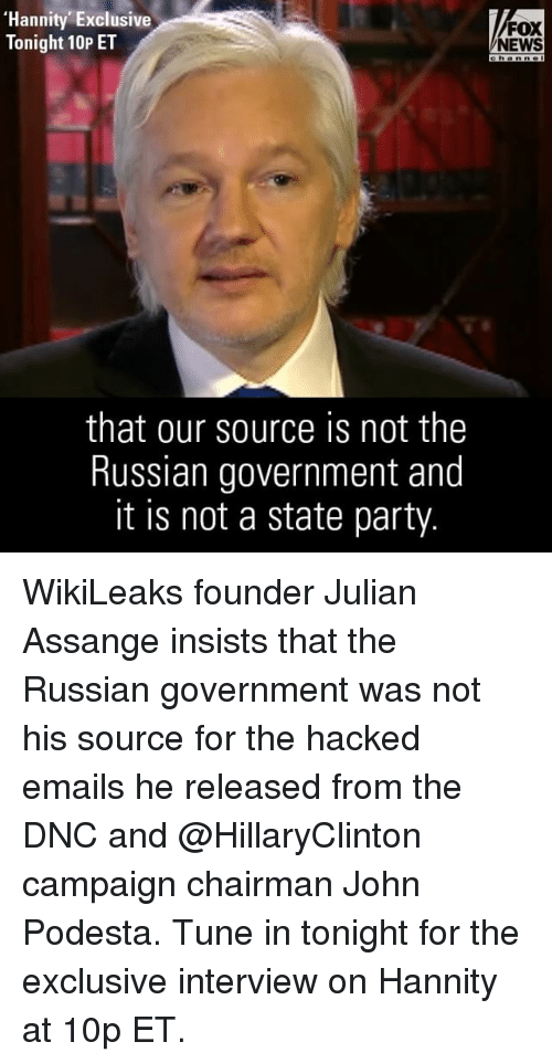 Memes, Fox News, and Russian: 'Hannity Exclusive  Tonight 10P ET  that our source is not the  Russian government and  it is not a state party  FOX  NEWS WikiLeaks founder Julian Assange insists that the Russian government was not his source for the hacked emails he released from the DNC and @HillaryClinton campaign chairman John Podesta. Tune in tonight for the exclusive interview on Hannity at 10p ET.