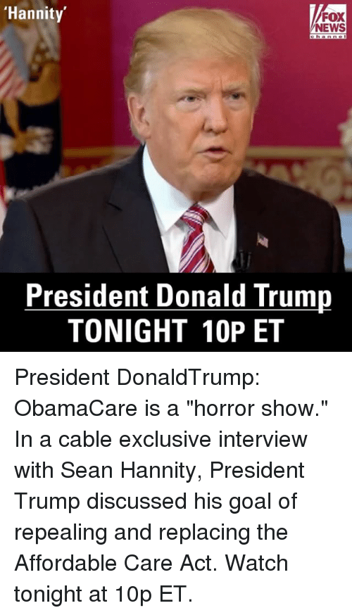 """Sean Hannity: 'Hannity  FOX  NEWS  President Donald Trump  TONIGHT 10P ET President DonaldTrump: ObamaCare is a """"horror show."""" In a cable exclusive interview with Sean Hannity, President Trump discussed his goal of repealing and replacing the Affordable Care Act. Watch tonight at 10p ET."""