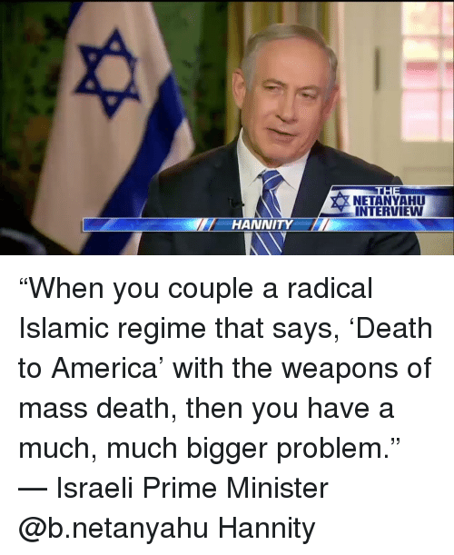 "America, Memes, and Death: HANNITY  THE  NETANYAHUU  INTERVIEW ""When you couple a radical Islamic regime that says, 'Death to America' with the weapons of mass death, then you have a much, much bigger problem."" — Israeli Prime Minister @b.netanyahu Hannity"