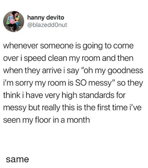 """Come Over, Sorry, and Tumblr: hanny devito  @blazeddOnut  whenever someone is going to come  over i speed clean my room and then  when they arrive i say """"oh my goodness  i'm sorry my room is SO messy"""" so they  think i have very high standards for  messy but really this is the first time i've  seen my floor in a month same"""