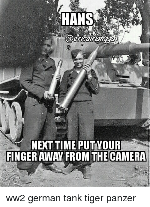 Memes, Camera, and Tiger: HANS  ericaillanaaa  NEXT TIME PUTYOUR  FINGER AWAY FROM THE CAMERA ww2 german tank tiger panzer