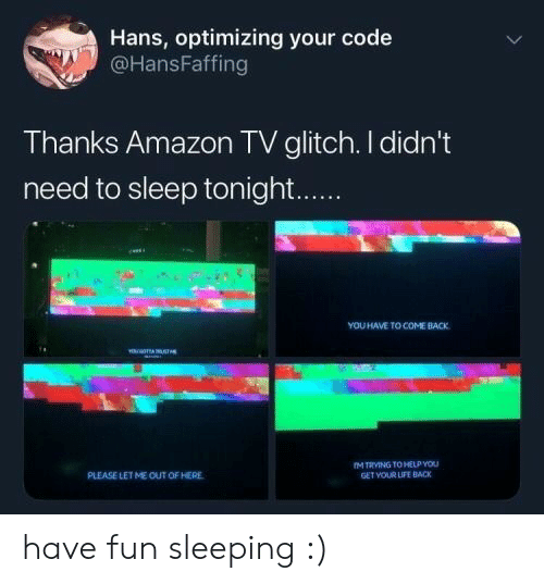 out-of-here: Hans, optimizing your code  @HansFaffing  Thanks Amazon TV glitch. I didn't  need to sleep tonight...  YOU HAVE TO COME BACK  YE TA STs  M TRVING TO HELP YOU  GET VOUR LIFE BACK  PLEASE LETME OUT OF HERE have fun sleeping :)