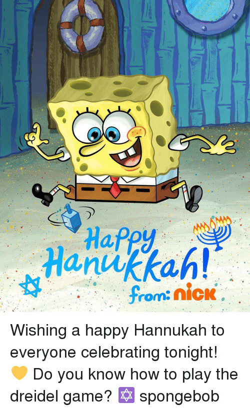 Hannukah: Hanukkah!  from: nick Wishing a happy Hannukah to everyone celebrating tonight! 💛 Do you know how to play the dreidel game? ✡️ spongebob