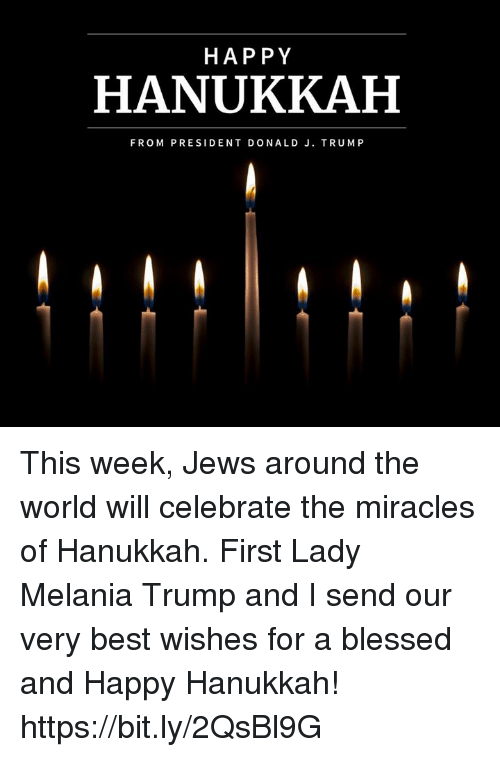 Melania: HAP PY  HANUKKAH  FROM PRESIDENT DONALD J. TRUMP This week, Jews around the world will celebrate the miracles of Hanukkah. First Lady Melania Trump and I send our very best wishes for a blessed and Happy Hanukkah! https://bit.ly/2QsBl9G