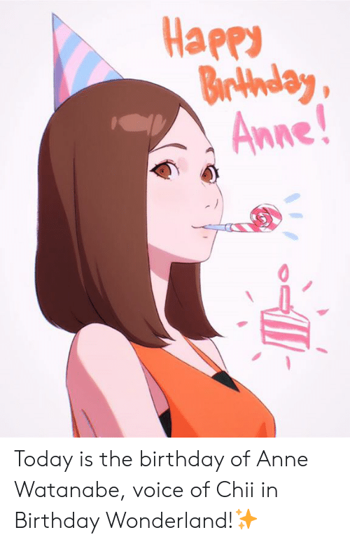 Watanabe: Happ  Braday  Anne Today is the birthday of Anne Watanabe, voice of Chii in Birthday Wonderland!✨