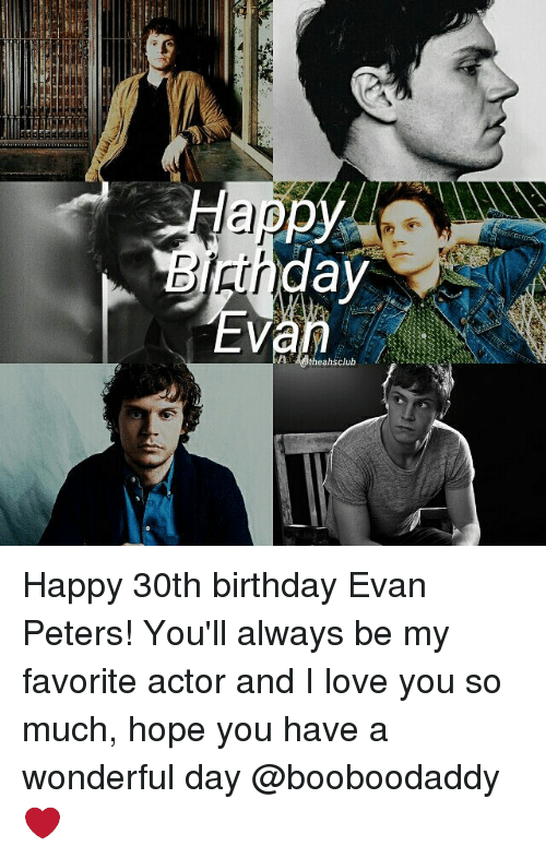 Evan Peters: Happ  day  eahsclub Happy 30th birthday Evan Peters! You'll always be my favorite actor and I love you so much, hope you have a wonderful day @booboodaddy ❤