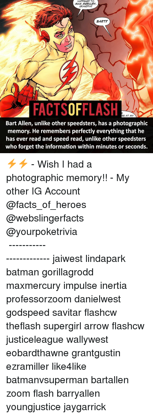 Memes, Zoom, and Grandpa: HAPPENED TO  MAX MERCURY  GRANDPA?  BART  FACTSOFFLASH  BE AT MY  Bart Allen, unlike other speedsters, has a photographic  memory. He remembers perfectly everything that he  has ever read and speed read, unlike other speedsters  who forget the information within minutes or seconds. ⚡️⚡️ - Wish I had a photographic memory!! - My other IG Account @facts_of_heroes @webslingerfacts @yourpoketrivia ⠀⠀⠀⠀⠀⠀⠀⠀⠀⠀⠀⠀⠀⠀⠀⠀⠀⠀⠀⠀⠀⠀⠀⠀⠀⠀⠀⠀⠀⠀⠀⠀⠀⠀ ⠀⠀------------------------ jaiwest lindapark batman gorillagrodd maxmercury impulse inertia professorzoom danielwest godspeed savitar flashcw theflash supergirl arrow flashcw justiceleague wallywest eobardthawne grantgustin ezramiller like4like batmanvsuperman bartallen zoom flash barryallen youngjustice jaygarrick