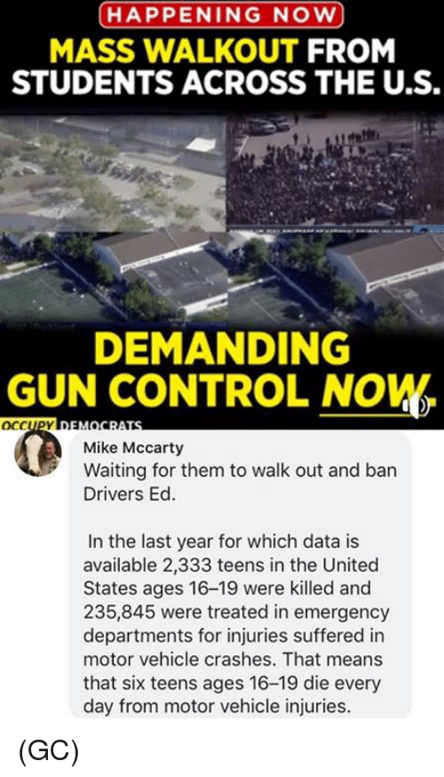 Memes, Control, and United: HAPPENING NOW  MASS WALKOUT FROM  STUDENTS ACROSS THE U.S.  te  DEMANDING  GUN CONTROL NOW  OCCUPYn  Mike Mccarty  Waiting for them to walk out and ban  Drivers Ed.  In the last year for which data is  available 2,333 teens in the United  States ages 16-19 were killed and  235,845 were treated in emergency  departments for injuries suffered in  motor vehicle crashes. That means  that six teens ages 16-19 die every  day from motor vehicle injuries. (GC)