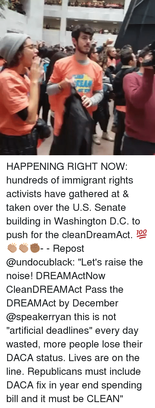 "Memes, Taken, and Artificial: HAPPENING RIGHT NOW: hundreds of immigrant rights activists have gathered at & taken over the U.S. Senate building in Washington D.C. to push for the cleanDreamAct. 💯👏🏽👏🏽✊🏾- - Repost @undocublack: ""Let's raise the noise! DREAMActNow CleanDREAMAct Pass the DREAMAct by December @speakerryan this is not ""artificial deadlines"" every day wasted, more people lose their DACA status. Lives are on the line. Republicans must include DACA fix in year end spending bill and it must be CLEAN"""