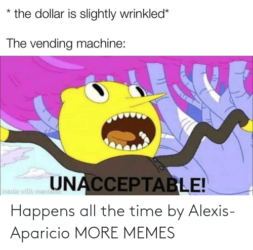 the time: Happens all the time by Alexis-Aparicio MORE MEMES
