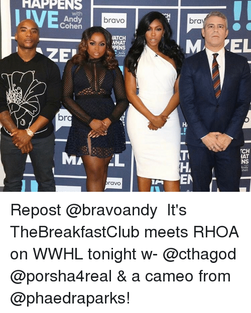 thebreakfastclub: HAPPENS  Andy  Cohen  ZEP  br  MA  bravo  MATCH  WHAT  ?PENS  AT  AL  raVO  bra  M EL  TCH  HAT  NS  EN Repost @bravoandy ・・・ It's TheBreakfastClub meets RHOA on WWHL tonight w- @cthagod @porsha4real & a cameo from @phaedraparks!