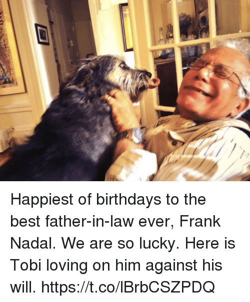 father in law: Happiest of birthdays to the best father-in-law ever, Frank Nadal. We are so lucky. Here is Tobi loving on him against his will. https://t.co/lBrbCSZPDQ