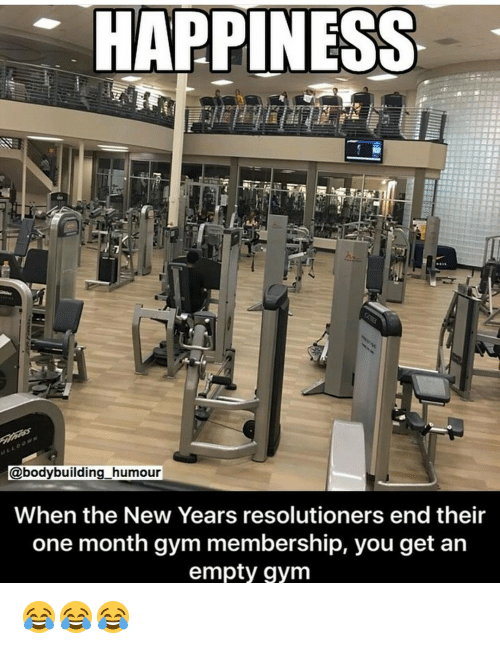 Gym, Months, and Humour: HAPPINESS  @bodybuilding humour  When the New Years resolutioners end their  one month gym membership, you get an  empty gym 😂😂😂