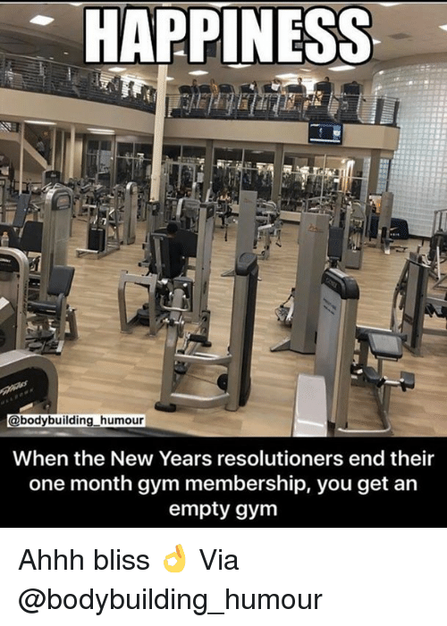 Gym, Bodybuilding, and Happiness: HAPPINESS  @bodybuilding humour  When the New Years resolutioners end their  one month gym membership, you get an  empty gym Ahhh bliss 👌 Via @bodybuilding_humour
