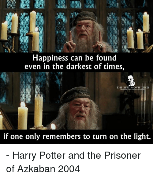 turning on the light: Happiness can be found  even in the darkest of times,  THE BEST MOVIE LINES  if one only remembers to turn on the light. - Harry Potter and the Prisoner of Azkaban 2004