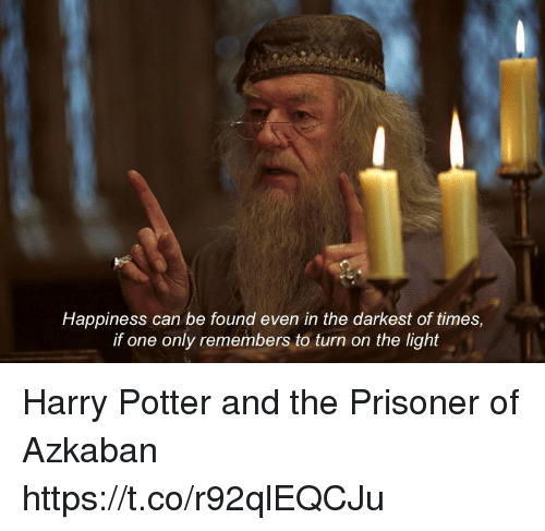 Harry Potter, Memes, and Happiness: Happiness can be found even in the darkest of times,  if one only remembers to turn on the light Harry Potter and the Prisoner of Azkaban https://t.co/r92qlEQCJu