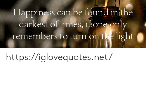 Remembers: Happiness can be found inithe  darkest of times, if one only  remembers to turn on te light https://iglovequotes.net/