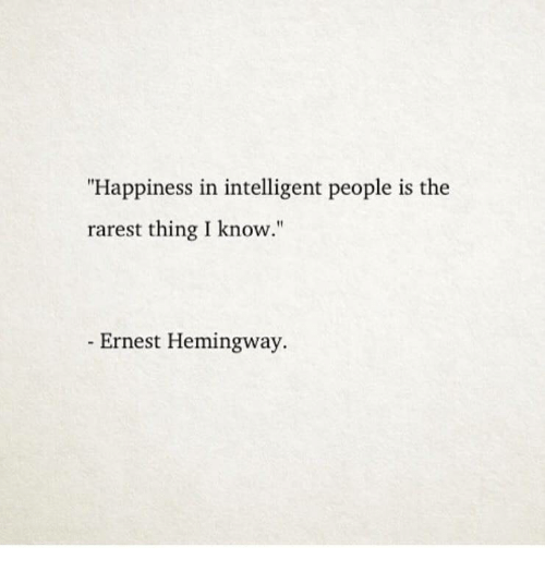 """Ernest: """"Happiness in intelligent people is the  rarest thing I know.""""  Ernest Hemingway."""