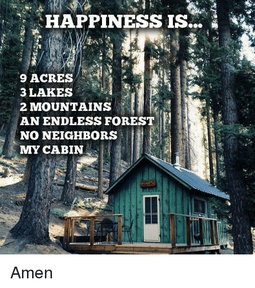 Memes, Neighbors, and Happiness: HAPPINESS  IS  9 ACRES  3 LAKES  2 MOUNTAINS  AN ENDLESS FOREST  NO NEIGHBORS  MMY CABIN Amen
