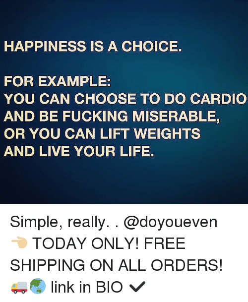 miser: HAPPINESS IS A CHOICE.  FOR EXAMPLE:  YOU CAN CHOOSE TO DO CARDIO  AND BE FUCKING MISERABLE,  OR YOU CAN LIFT WEIGHTS  AND LIVE YOUR LIFE. Simple, really. . @doyoueven 👈🏼 TODAY ONLY! FREE SHIPPING ON ALL ORDERS! 🚚🌏 link in BIO ✔️