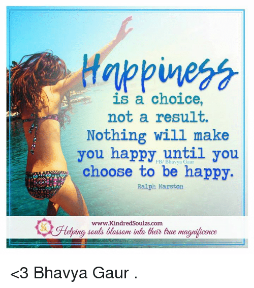 a discussion on happiness being a choice Fortunately, new discoveries in positive psychology and the science of happiness point to specific ways of thinking and acting that can strongly impact our happiness.