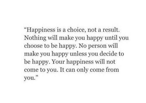 """your happiness: """"Happiness is a choice, not a result.  Nothing will make you happy until you  choose to be happy. No person will  make you happy unless you decide to  be happy. Your happiness will not  come to you. It can only come from  you."""""""