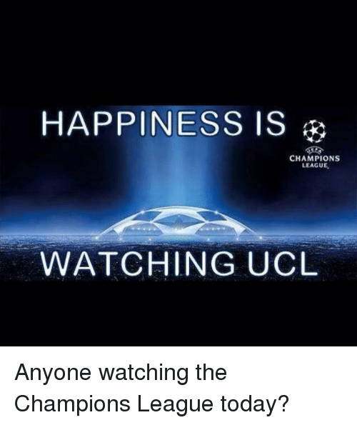 Champions League, Today, and Happiness: HAPPINESS IS  CHAMPIONS  LEAGUE.  WATCHING UCL Anyone watching the Champions League today?
