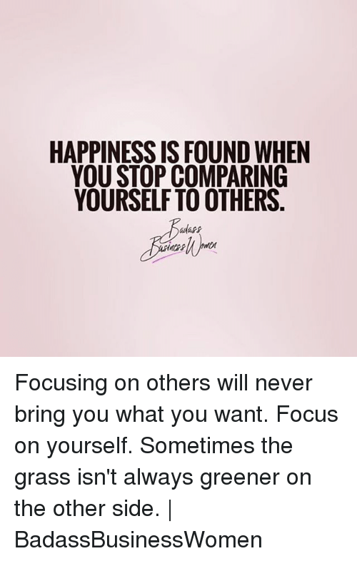 Memes, Focus, and Happiness: HAPPINESS IS FOUND WHEN  YOU STOP COMPARING  YOURSELF TO OTHERS Focusing on others will never bring you what you want. Focus on yourself. Sometimes the grass isn't always greener on the other side. | BadassBusinessWomen