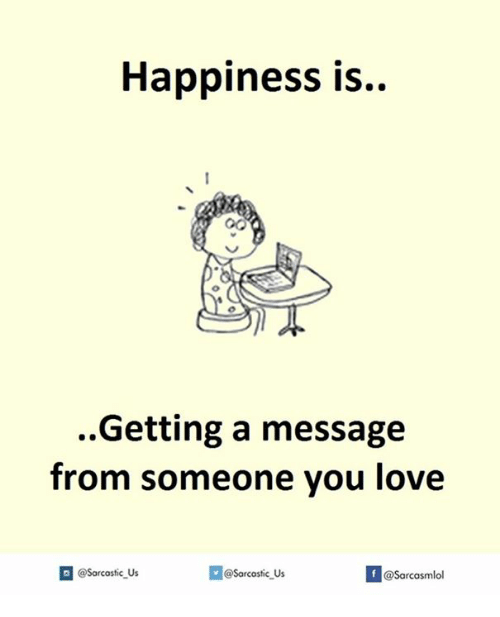 Love, Happiness, and You: Happiness is.  Getting a message  from someone you love  Sarcastic us  If @Sarcasmlol