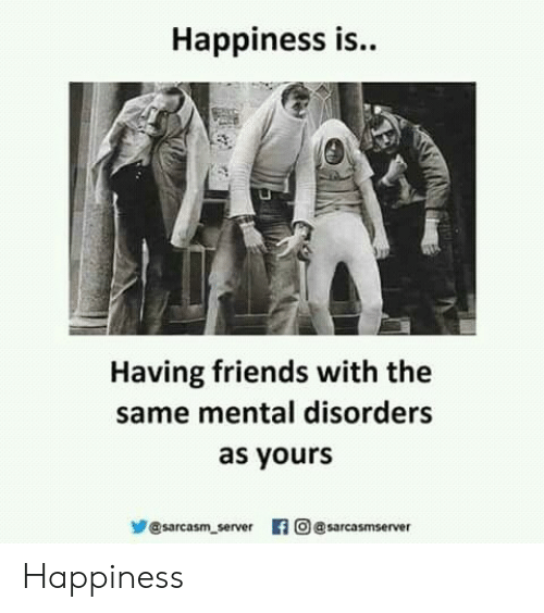 mental disorders: Happiness is..  Having friends with the  same mental disorders  as yours  步@sarcasm server 旧  의 @sarcasm server Happiness
