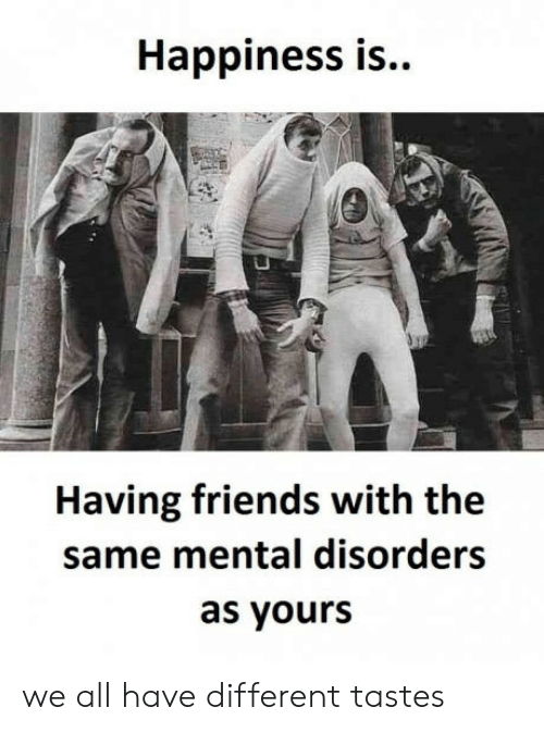 mental disorders: Happiness is..  Having friends with the  same mental disorders  as yours we all have different tastes