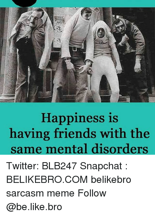 Memes, 🤖, and Bro: Happiness is  having friends with the  same mental disorders Twitter: BLB247 Snapchat : BELIKEBRO.COM belikebro sarcasm meme Follow @be.like.bro