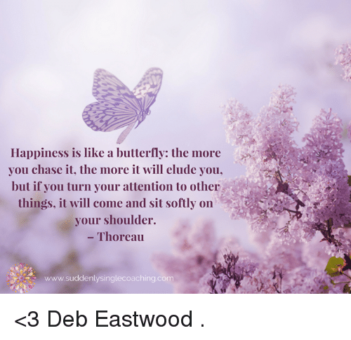 deb: Happiness is like a butterfly: the more  you chase it, the more it will elude you,  but if you turn your attention to other  things, it will come and sit softly on  your shoulder.  Thoreau  www.suddenlysinglecoaching com <3 Deb Eastwood  .