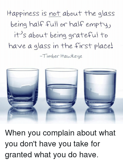 Memes, Glasses, and What You Doing: Happiness is not about the glass  being half full or half empty  about being grateful to  It's have a glass in the first place!  Timber Hawkeye When you complain about what you don't have you take for granted what you do have.