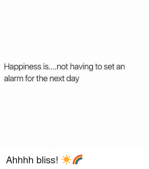 Gym, Alarm, and Happiness: Happiness is...not having to set an  alarm for the next day Ahhhh bliss! ☀🌈