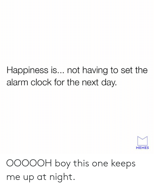 Alarm Clock: Happiness is... not having to set the  alarm clock for the next day.  MEMES OOOOOH boy this one keeps me up at night.