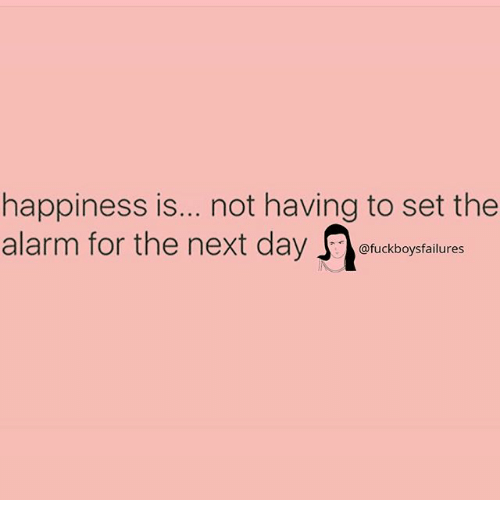 Alarm, Girl Memes, and Happiness: happiness is... .not having to set the  alarm for the next daykfaltures