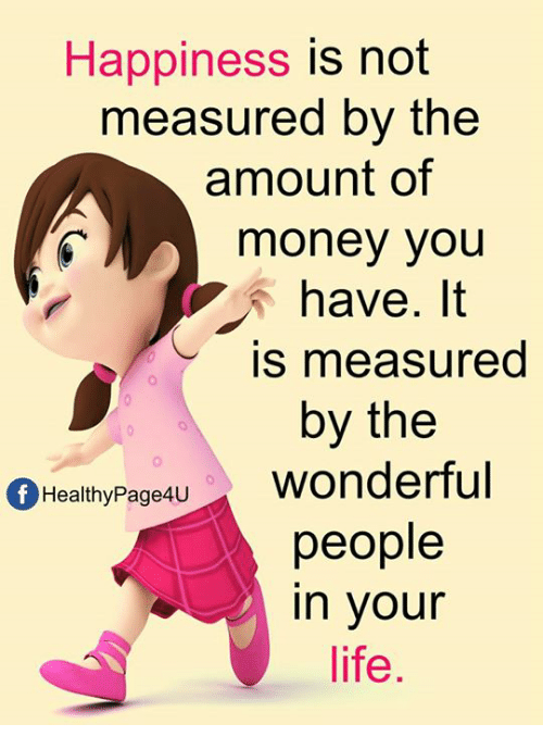 Vours: Happiness is not  measured by the  amount of  money you  have. It  is measured  by the  fHealthyPage4U  people  in vour  life
