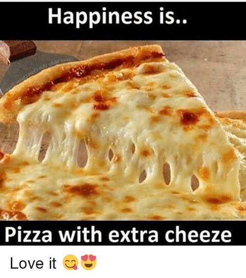 Cheeze: Happiness is..  Pizza with extra cheeze Love it 😋😍