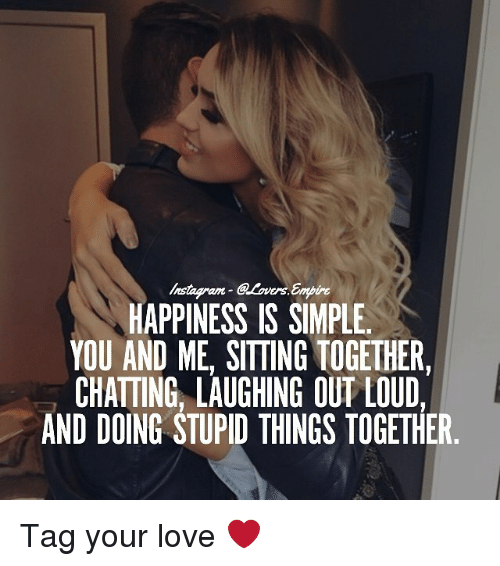 Love, Memes, and Happiness: HAPPINESS IS SIMPLE.  YOU AND ME. SITTING TOGETHER.  CHATTING LAUGHING OUT LOUD,  AND DOING STUPID THINGS TOGETHER Tag your love ❤️