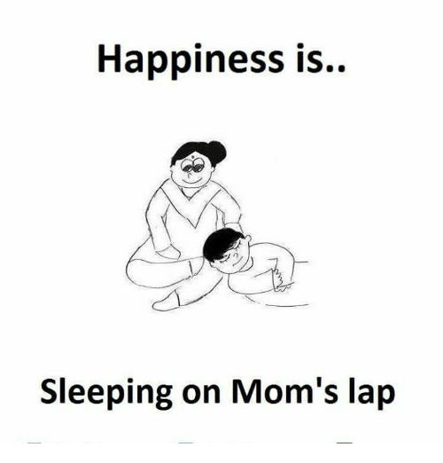 Memes, Moms, and Sleeping: Happiness is..  Sleeping on Mom's lap