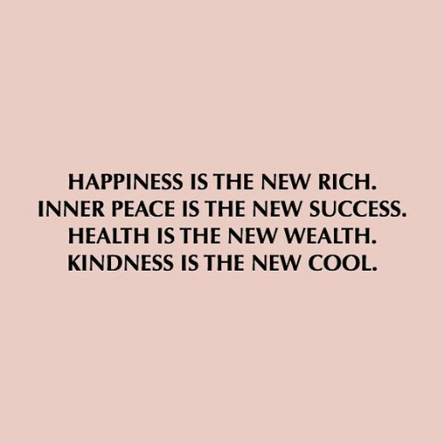 Kindness: HAPPINESS IS THE NEW RICH  INNER PEACE IS THE NEW SUCCESS.  HEALTH IS THE NEW WEALTH  KINDNESS IS THE NEW COOL.