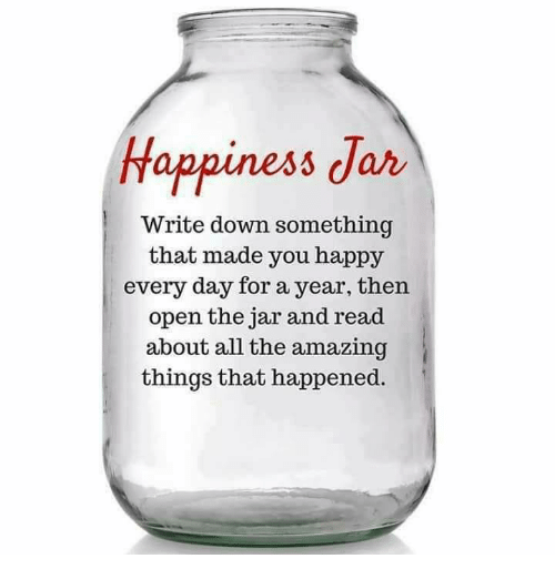 writing down: Happiness Jar  Write down something  that made you happy  every day for a year, then  open the jar and read  about all the amazing  things that happened.