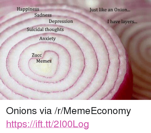 """Zucc: Happiness  Just like an Onion...  Sadness  Depression  I have layers...  Suicidal thoughts  Anxiety  Zucc  Meme <p>Onions via /r/MemeEconomy <a href=""""https://ift.tt/2I00Log"""">https://ift.tt/2I00Log</a></p>"""