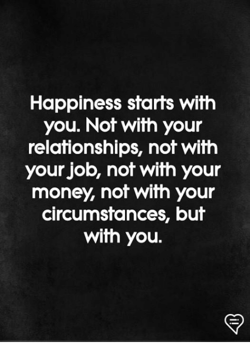 Memes, Money, and Relationships: Happiness starts with  you. Not with your  relationships, not with  your job, not with your  money, not with your  circumstances, but  with you.