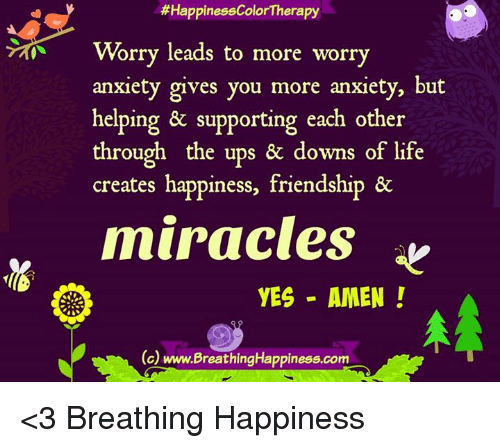 Life, Memes, and Ups:  #HappinessColorTherapy  Worry leads to more worry  anxiety gives you more anxiety, but  helping & supporting each other  through the ups & downs of life  creates happiness, friendship &  miracles  YES AMEN!  (c)  www.BreathingHappiness.com <3 Breathing Happiness